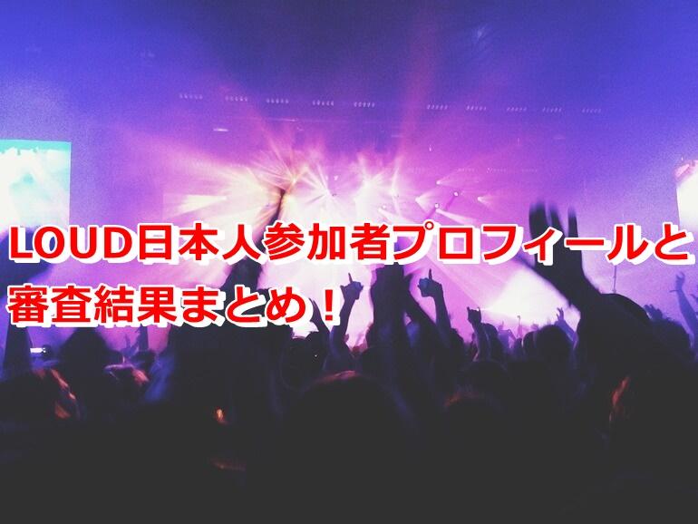 LOUD日本人参加者プロフィールと審査結果まとめ!