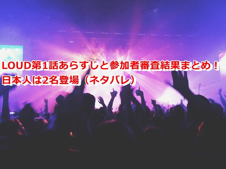 LOUD第1話あらすじと参加者審査結果まとめ!日本人は2名登場(ネタバレ)